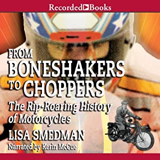 From Boneshakers to Choppers     The Rip-Rearing History of Motorcycles              By:                                                                                                                                 Lisa Smedman                               Narrated by:                                                                                                                                 Kerin McCue                      Length: 2 hrs and 47 mins     8 ratings     Overall 3.8