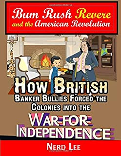 Bum Rush Revere and the American Revolution: How British Banker Bullies Forced the Colonies into the War for Independence