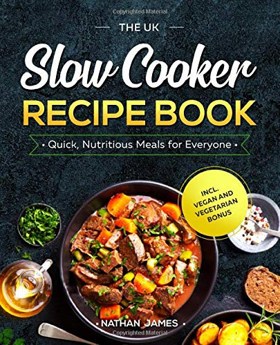 The UK Slow Cooker Recipe Book: Quick, Nutritious Meals for Everyone incl. Vegan and Vegetarian Bonus