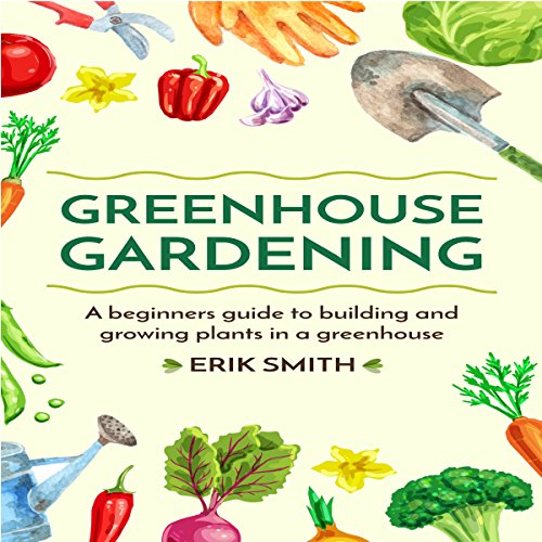 Greenhouse Gardening: A Beginners Guide to Building and Growing Plants in a Greenhouse audiobook cover art