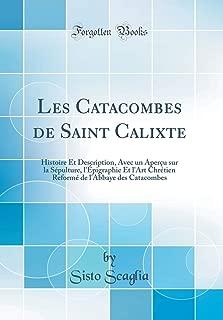 Les Catacombes de Saint Calixte: Histoire Et Description, Avec un Aperçu sur la Sépulture, l'Épigraphie Et l'Art Chrétien Reformé de l'Abbaye des Catacombes (Classic Reprint) (French Edition)