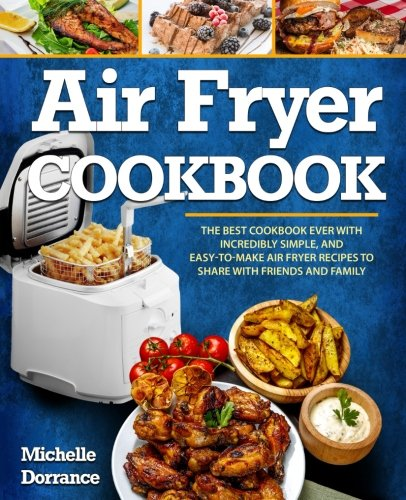 Air Fryer Cookbook: The Best Cookbook Ever with Incredibly Simple, and Easy-to-Make Air Fryer Recipes to Share with Friends and Family (Picture Cookbook)