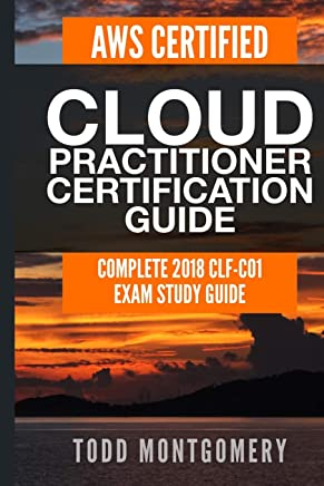 Aws Certified Cloud Practitioner Certification Guide: Complete 2018 Clf-C01 Exam Study Guide