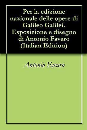 Per la edizione nazionale delle opere di Galileo Galilei. Esposizione e disegno di Antonio Favaro