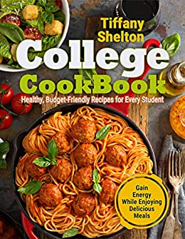 College Cookbook: Healthy, Budget-Friendly Recipes for Every Student | Gain Energy While Enjoying Delicious Meals by [Tiffany Shelton]
