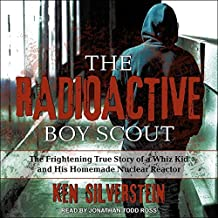 The Radioactive Boy Scout Lib/E: The Frightening True Story of a Whiz Kid and His Homemade Nuclear Reactor