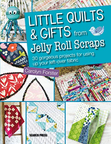 Little Quilts & Gifts from Jelly Roll Scraps: 30 gorgeous projects for using up your left-over...