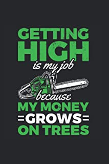 Getting High Is My Job Because My Money Grows On Trees: Arborist notebook, tree work gift idea for the gardener (Dot Grid,...
