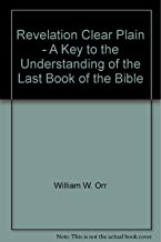 Revelation Clear Plain - A Key to the Understanding of the Last Book of the Bible