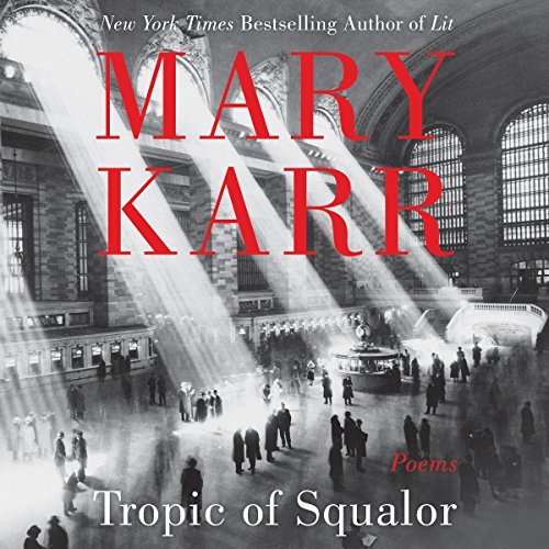 Tropic of Squalor     Poems              By:                                                                                                                                 Mary Karr                               Narrated by:                                                                                                                                 Mary Karr                      Length: 1 hr and 8 mins     4 ratings     Overall 4.5