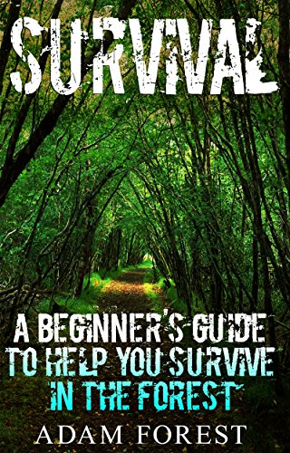 Survival Guide:  A Beginner's Guide to Help You Survive in the Forest. by [Adam Forest]