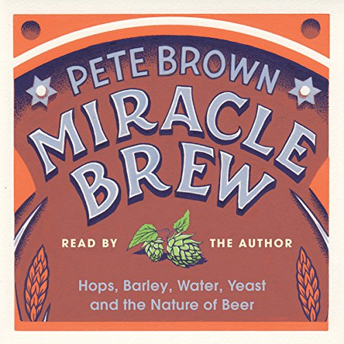 Miracle Brew: Hops, Barley, Water, Yeast and the Nature of Beer cover art