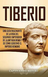 Tiberio: Una guía fascinante de la vida del segundo emperador de la antigua Roma y de cómo gobernó el Imperio romano