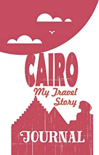 Cairo - My Travel Story Journal: Travel Story Notebook to Note Every Trip to a Traveled City