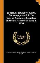 Speech of Sir Robert Heath, Attorney-General, in the Case of Alexander Leighton, in the Star Chamber, June 4, 1630