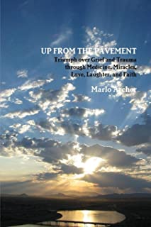 UP FROM THE PAVEMENT: Triumph over Grief and Trauma through Medicine, Miracles, Love, Laughter, and Faith