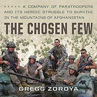 The Chosen Few     A Company of Paratroopers and Its Heroic Struggle to Survive in the Mountains of Afghanistan              Written by:                                                                                                                                 Gregg Zoroya,                                                                                        William H. McRaven - foreward                               Narrated by:                                                                                                                                 Gregg Zoroya                      Length: 12 hrs and 15 mins     4 ratings     Overall 5.0