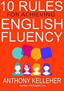 10 Rules for Achieving English Fluency: Learn how to successfully learn English as a foreign language