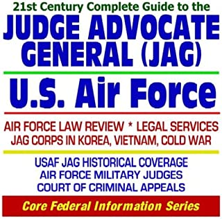 21st Century Complete Guide to the Judge Advocate General (JAG) Corps of the U.S. Air Force - Air Force Law Review, Legal Services, JAG Corps in ... Judges, Court of Criminal Appeals (CD-ROM)