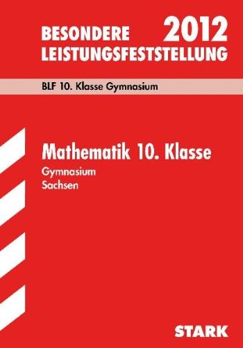 Besondere Leistungsfeststellung Gymnasium Sachsen; Mathematik 10. Klasse 2012; BLF 10. Klasse Gymnasium. Original-Aufgaben mit Lösungen Jahrgänge 2006-2011