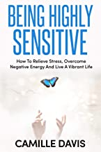 Being Highly Sensitive: How To Relieve Stress, Overcome Negative Energy And Live A Vibrant Life