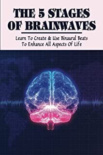 The 5 Stages Of Brainwaves: Learn To Create & Use Binaural Beats To Enhance All Aspects Of Life: Understanding Activity In...