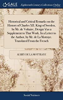 Historical and Critical Remarks on the History of Charles XII. King of Sweden, by Mr. de Voltaire, Design'd as a Supplemen...