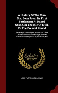 A History Of The Clan Mac Lean From Its First Settlement At Duard Castle, In The Isle Of Mull, To The Present Period: Including A Genealogical Account ... Their Heraldry, Legends, Superstitions, Etc