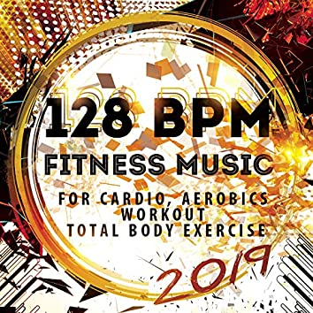 128 BPM Fitness Music 2019: For Cardio, Aerobics, Workout, Total Body Exercise