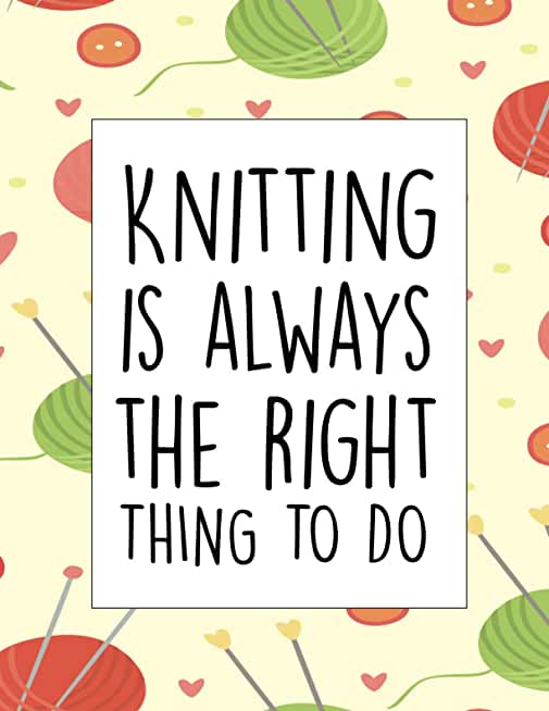 Knitting Is Always The Right To Do: Knitting Log Book, knitter's Graph Paper Notebook 4 5 Ratio, Organise and Keep Track Of Your knitting Projects Records, Patters, Yarns, designs