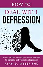 How To Deal With Depression: A Practical Step by Step Non-Clinical Approach To Managing And Overcoming Depression