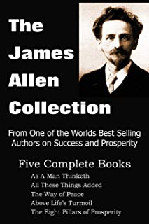 The James Allen Collection: As A Man Thinketh, All These Things Added, The Way of Peace, Above Life's Turmoil, The Eight P...