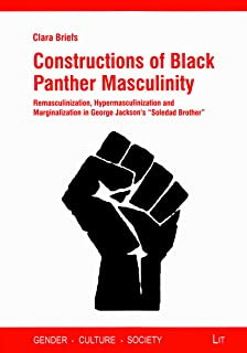 Constructions of Black Panther Masculinity: Remasculinization, Hypermasculinization and Marginalization in George Jackson'...