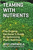 Teaming with Nutrients: The Organic Gardeners Guide to Optimising Plant Nutritition by Jeff Lowenfels (4-Jun-2013) Hardcover