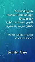Arabic-English Medical Terminology Dictionary قاموس المصطلحات الطبية باللغتين العربية والإنجليزية: The Prefixes, Roots, and Suffixes السوابق والجذور واللواحق