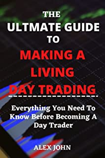 THE ULTIMATE GUIDE TO MAKING A LIVING DAY TRADING: Everything You Need To Know Before Becoming A Day Trader