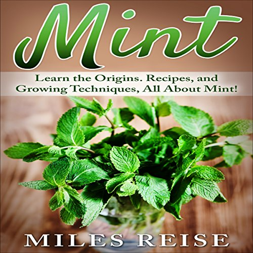 Couverture de Mint: Learn the Origins. Recipes, and Growing Techniques, All About Mint!