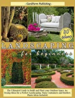 Landscaping for Beginners: The Ultimated Guide to Build and Plant Your Outdoor Space. 60 Design Ideas for Perfect Landscaping. Many Containers and Borders Plants Ideas Included.