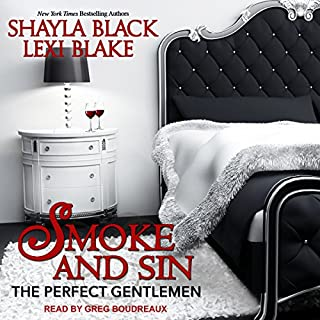 Smoke and Sin     The Perfect Gentlemen, Book 4              Written by:                                                                                                                                 Shayla Black,                                                                                        Lexi Blake                               Narrated by:                                                                                                                                 Greg Boudreaux                      Length: 11 hrs and 3 mins     3 ratings     Overall 4.3