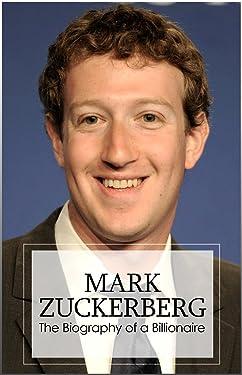 Mark Zuckerberg - The Billionaire Biography