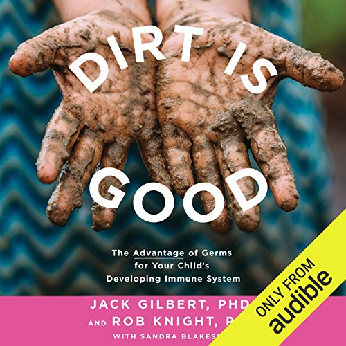 Dirt Is Good     The Advantage of Germs for Your Child's Developing Immune System              By:                                                                                                                                 Jack Gilbert PhD,                                                                                        Rob Knight PhD,                                                                                        Sandra Blakeslee                               Narrated by:                                                                                                                                 Neil Scott-Barbour                      Length: 8 hrs and 56 mins     Not rated yet     Overall 0.0