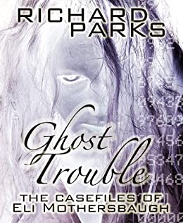 Ghost Trouble: The Casefiles of Eli Mothersbaugh by [Richard Parks]