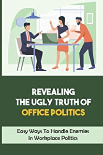 Revealing The Ugly Truth Of Office Politics: Easy Ways To Handle Enemies In Workplace Politics: How To Get Rid Of Enemies ...
