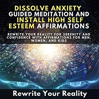 Dissolve Anxiety Guided Meditation and Install High Self-Esteem Affirmations audiobook cover art
