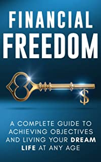 Financial Freedom: A Complete Guide to Achieving Financial Objectives and Living Your Dream Life at Any Age