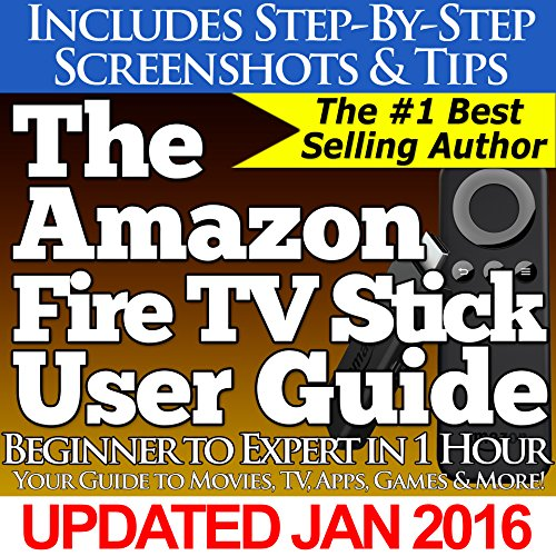 The Amazon Fire TV Stick User Guide: Your Guide to Movies, TV, Apps, Games & More!