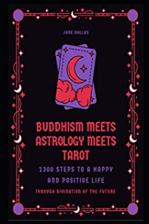 Buddhism Meets Astrology Meets Tarot: 1300 Steps to a Happy and Positive Life through Divination of the Future (Secrets of...
