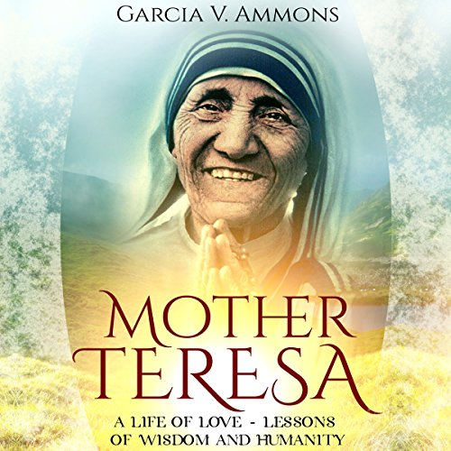 Mother Teresa: A Life of Love - Lessons of Wisdom and Humanity audiobook cover art