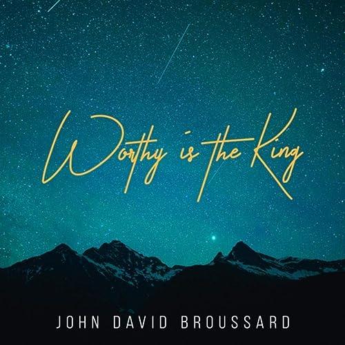 John David Broussard - Worthy Is the King 2019