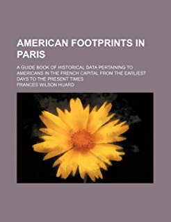 American Footprints in Paris; A Guide Book of Historical Data Pertaining to Americans in the French Capital from the Earli...